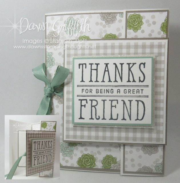 Thanks for being a great friend card using the Succulent Garden designer paper with 2 stamps sets from the Occasions catalog check out my blog for the 2 stamp sets used on this fun card Dawn Griffith Stampin'Up! Demonstrator