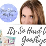Glitter Queens Blog Hop ~ It's Hard to say Good Bye